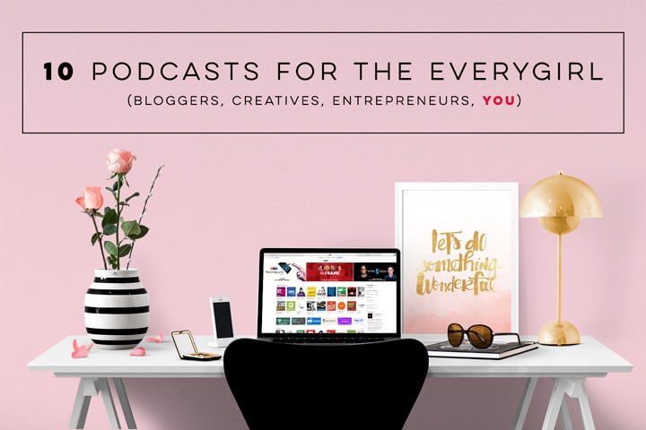 10 podcasts for the everygirl (bloggers, creatives, entrepreneurers, YOU)